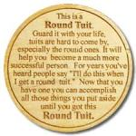 """This is a Round Tuit. Guard it with your life, Tuits are hard to come by. Now that you have one, you can accomplish all those things you put aside until you got a Round Tuit."""